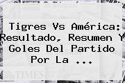http://tecnoautos.com/wp-content/uploads/imagenes/tendencias/thumbs/tigres-vs-america-resultado-resumen-y-goles-del-partido-por-la.jpg Tigres Vs America. Tigres vs América: resultado, resumen y goles del partido por la ..., Enlaces, Imágenes, Videos y Tweets - http://tecnoautos.com/actualidad/tigres-vs-america-tigres-vs-america-resultado-resumen-y-goles-del-partido-por-la/