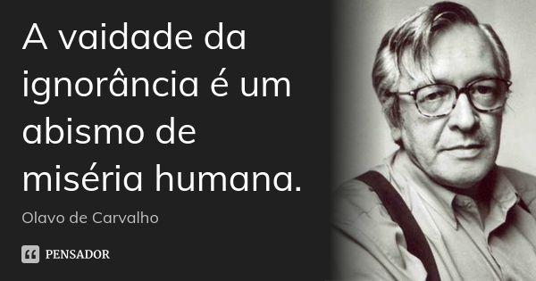 A vaidade da ignorância é um abismo de miséria humana. — Olavo de Carvalho