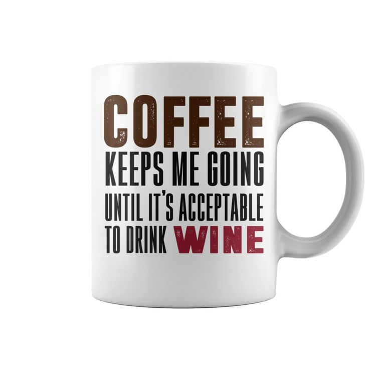 Coffee Keeps Me Going Until It's Acceptable to Drink Wine Mug. Funny and Clever Coffee Drinking Quotes, Sayings, T-Shirts, Hoodies, Sweatshirts, Tees, Gifts, Clothing, Mugs.