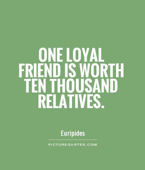 Relative Relationship Quotes: One Loyal Friend Is Worth Ten Thousand Relatives Quote