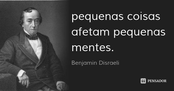 pequenas coisas afetam pequenas mentes. — benjamin disraeli