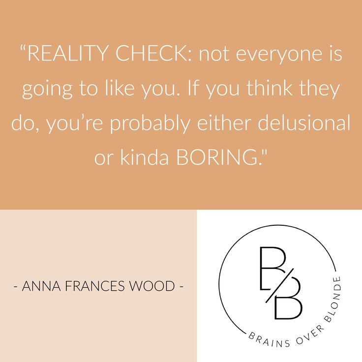 "REALITY CHECK: Not everyone is going to like you. If you think they do, you're probably either delusional or kinda BORING."" #AnnaFrancesWood 