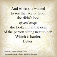 And when she wanted to see the face of God, she didn't look up and away; she looked into the eyes of the person sitting next to her. Which is harder. Better -Glennon Doyle Melton from Carry On, Warrior about Mother Theresa