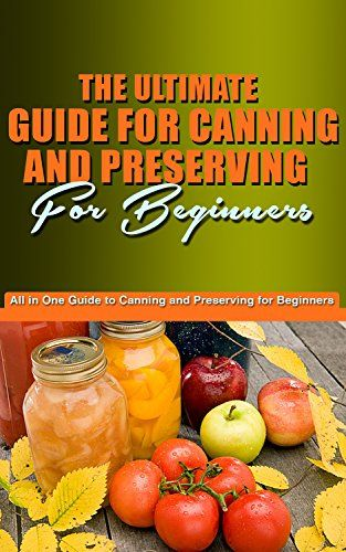 Free Kindle book for a limited time (download to your Kindle or Kindle for PC now before the price increases): The Ultimate Guide for Canning and Preserving for Beginners: You're All in One Guide to Canning and Preserving for beginners