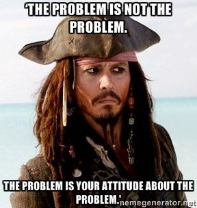 capitan jack sparrow - 'The problem is not the problem.  The problem is your attitude about the problem.'