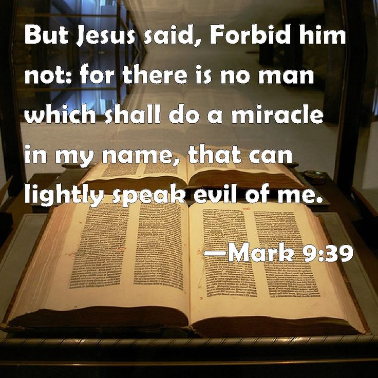 Mark 9:39 But Jesus said, Forbid him not: for there is no man which shall do a miracle in my name, that can lightly speak evil of me.
