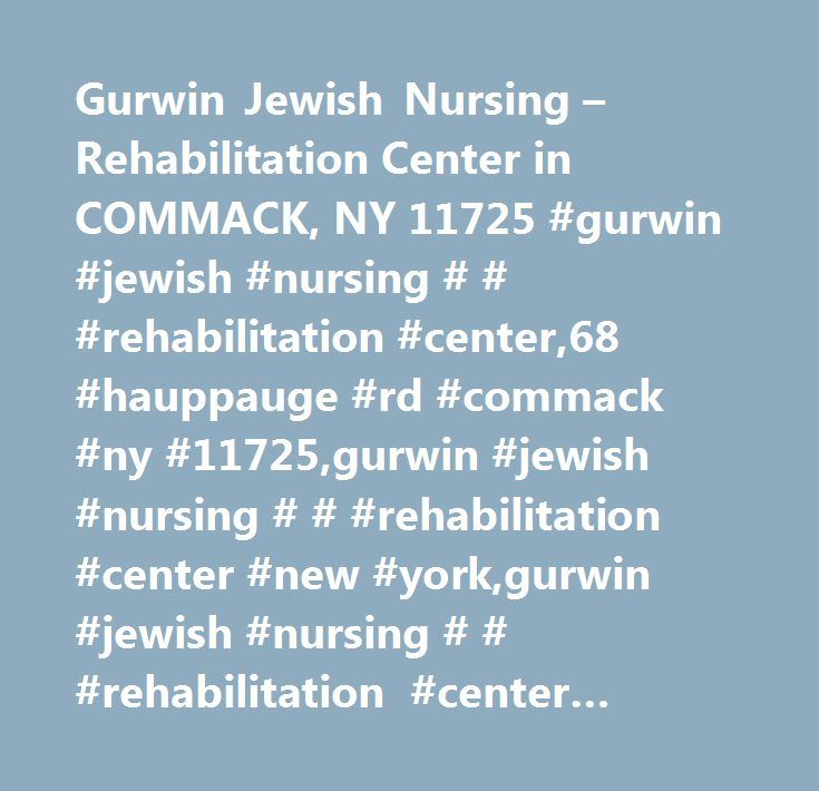 Gurwin Jewish Nursing – Rehabilitation Center in COMMACK, NY 11725 #gurwin #jewish #nursing # # #rehabilitation #center,68 #hauppauge #rd #commack #ny #11725,gurwin #jewish #nursing # # #rehabilitation #center #new #york,gurwin #jewish #nursing # # #rehabilitation #center #ny,commack #ny,nursing #home,assisted #living,medicare,medicaid,in-home #care…