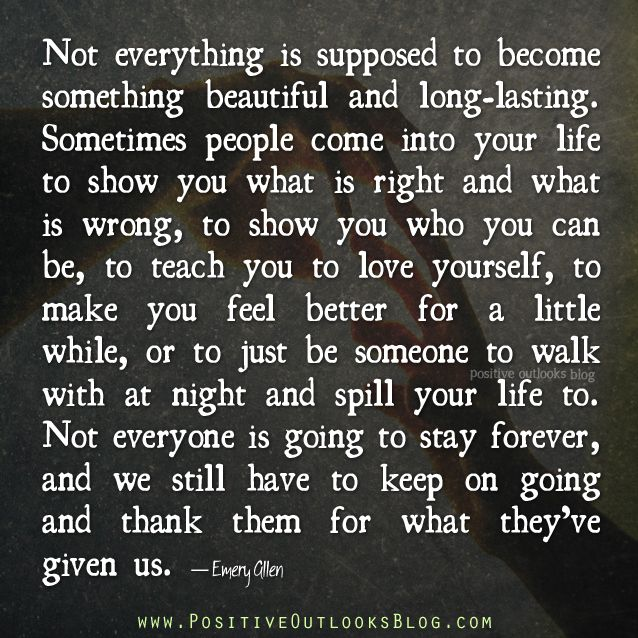 Not everything is supposed to become something beautiful and long-lasting. Sometimes people come into your life to show you what is right an...