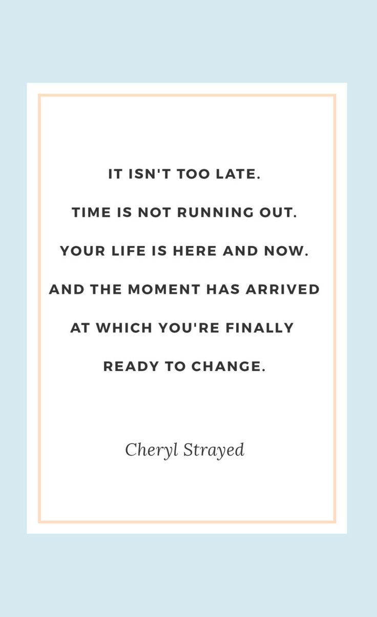 """Best Cheryl Strayed quotes   """"It isn't too late. Time is not running out. Your life is here and now. And the moment has arrived at which you're finally ready to change."""""""