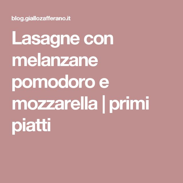 Lasagne con melanzane pomodoro e mozzarella | primi piatti