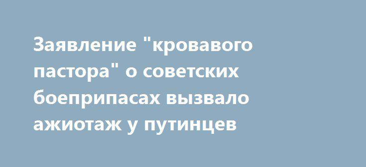 """Заявление """"кровавого пастора"""" о советских боеприпасах вызвало ажиотаж у путинцев http://dneprcity.net/world/zayavlenie-krovavogo-pastora-o-sovetskix-boepripasax-vyzvalo-azhiotazh-u-putincev/  Заявление секретаря Совета национальной безопасности и обороны Украины Александра Турчинова о том, что в Украине хотят наладить производство боеприпасов в Украине, вызвало ажиотаж у россиян, поддерживающих политику президента РФ Владимира"""