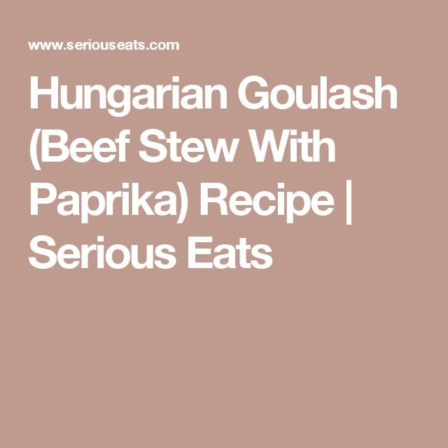 Hungarian Goulash (Beef Stew With Paprika) Recipe | Serious Eats