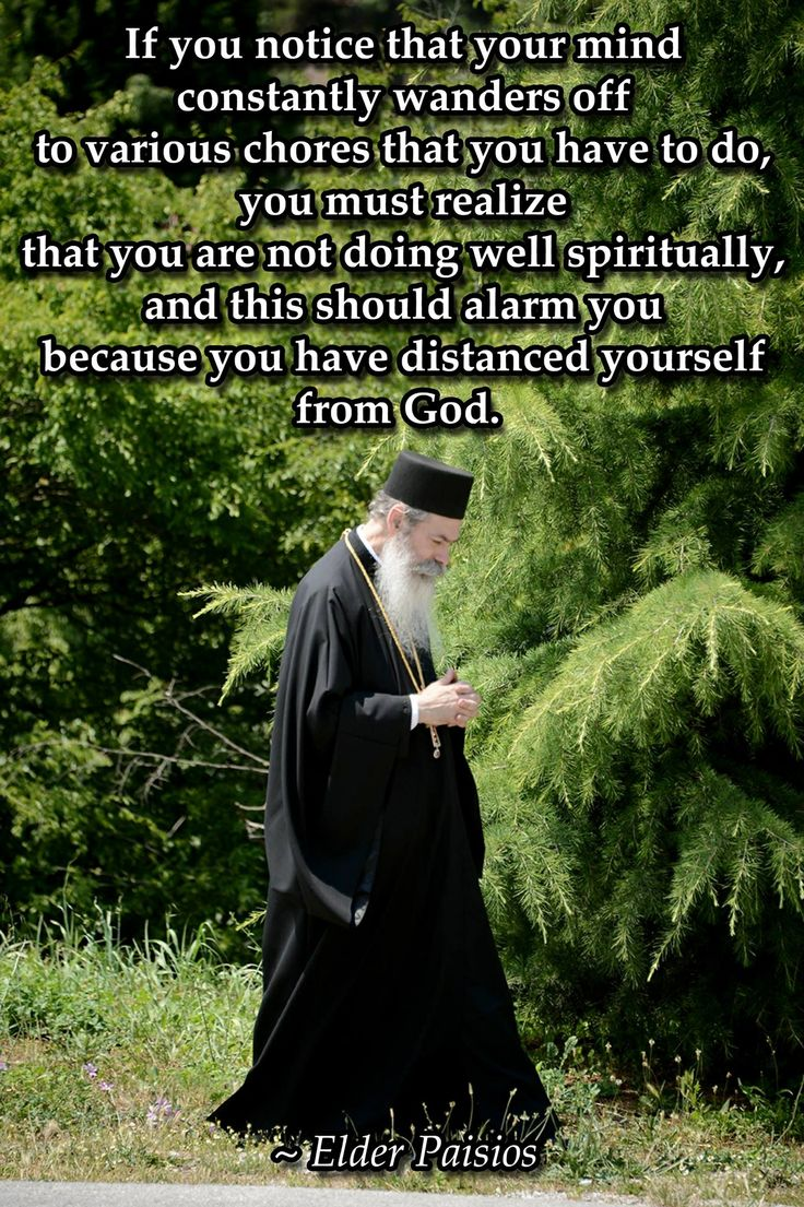 If you notice that your mind constantly wanders off to various chores that you have to do, you must realize that you are not doing well spiritually, and this should alarm you because you have distanced yourself from God.  Elder Paisios