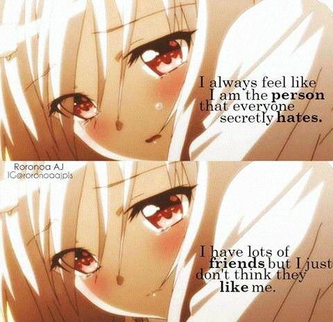 Eu sempre sinto que sou a pessoa que todo mundo odeia secretamente. Tenho muitos amigos, mas eu só não acho que eles gostam de mim