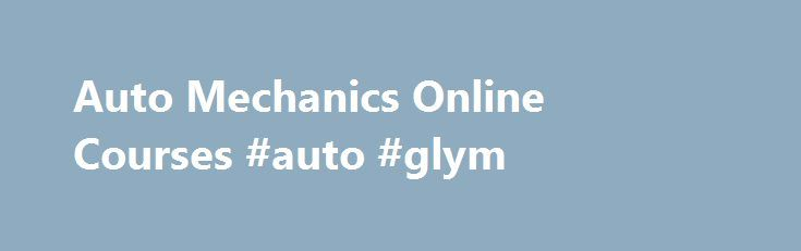 Auto Mechanics Online Courses #auto #glym http://auto.remmont.com/auto-mechanics-online-courses-auto-glym/  #auto mechanics # Learn why it pays to take ATC s auto mechanics online course Now you can train to become a journeyman Auto Mechanic without ever leaving your home. You will learn all the skills required to inspect, diagnose and repair a vehicle and with ATC s auto mechanics online course, you can study [...]Read More...The post Auto Mechanics Online Courses #auto #glym appeared first…