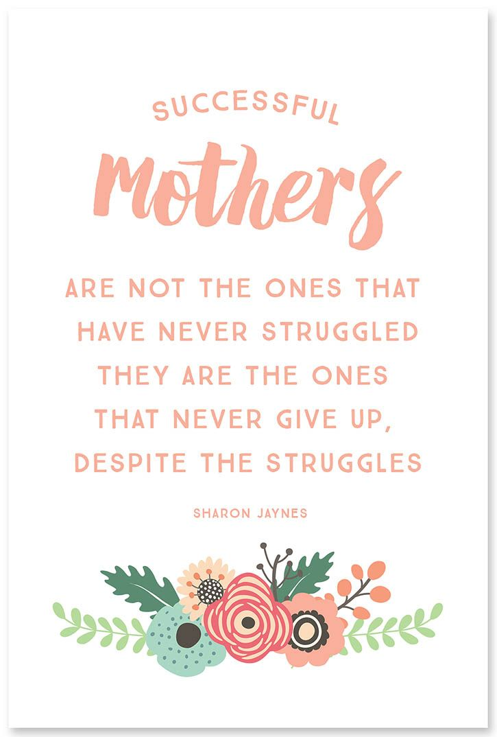 """Successful mothers are not the ones that have never struggled, they are the ones that never give up, despite the struggles."" – Sharon Jaynes"