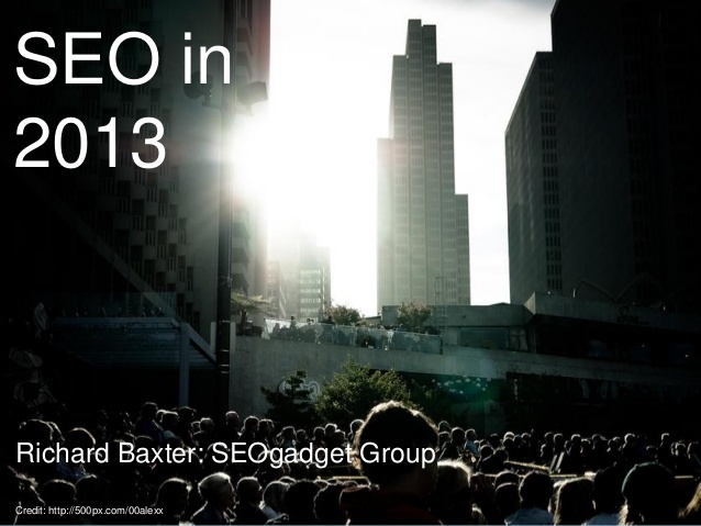 SEO in 2013: Presentation from Search London. Richard Baxter SEOGadget Group.