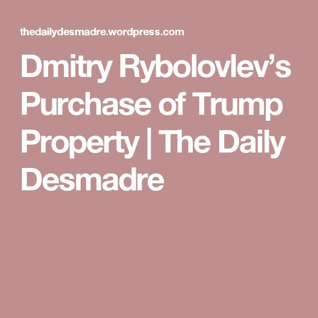 Dmitry Rybolovlev's Purchase of Trump Property | The Daily Desmadre
