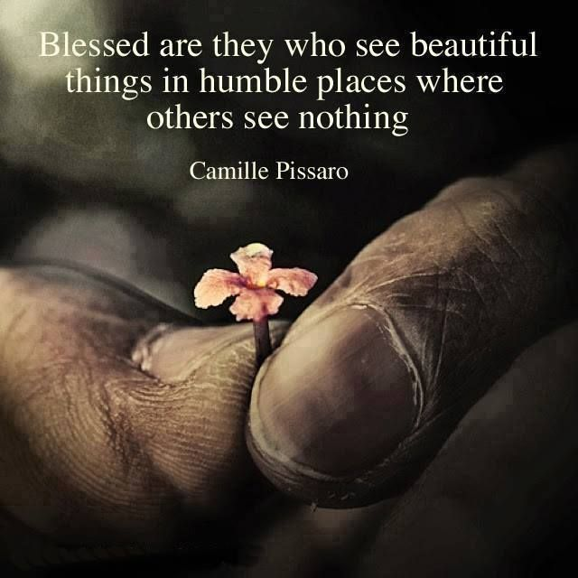 Blessed are they who see beautiful things in humble places where others see nothing. ~Camille Pissaro #quotes #inspiration