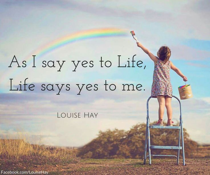 As I say yes to Life, Life says yes to me.                                                                                                                                                                                 More