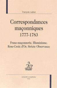 François Labbé - Correspondances maçonniques 1777-1783 - Franc-maçonnerie, Illuminisme, Rose-Croix d'Or, Stricte Observance.