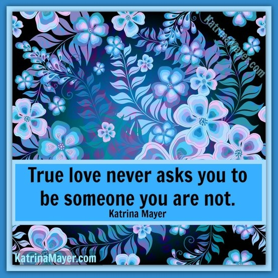 True Love Never Asks You To Be Someone You Are Not. Katrina Mayer. True  SayingsTrue Love QuotesAwesome ...