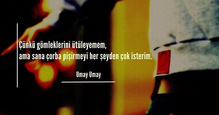 Çünkü gömleklerini ütüleyemem, ama sana çorba pişirmeyi her şeyden çok isterim.  — Umay Umay