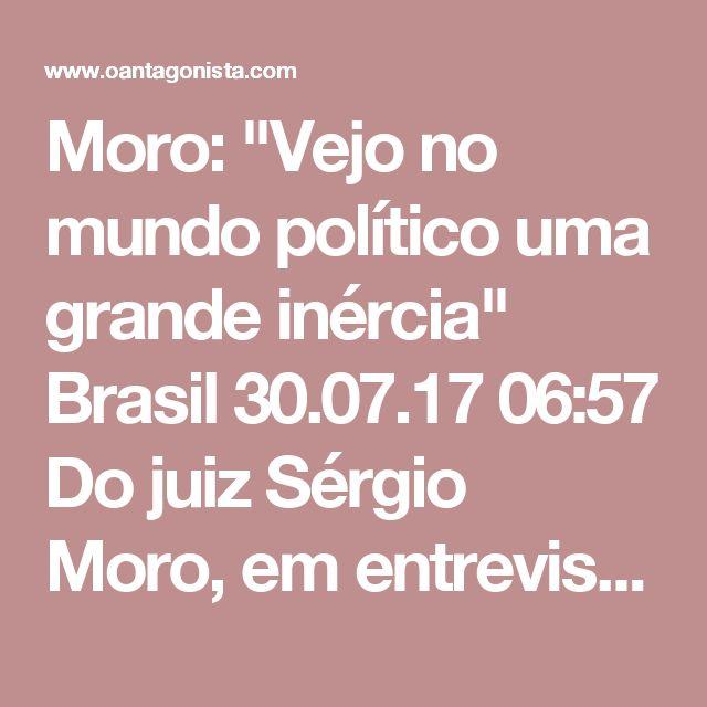 """Moro: """"Vejo no mundo político uma grande inércia""""  Brasil 30.07.17 06:57 Do juiz Sérgio Moro, em entrevista à Folha: """"Lamentavelmente, eu vejo uma ausência de um discurso mais vigoroso por parte das autoridades políticas brasileiras em relação ao problema da corrupção. Fica a impressão de que essa é uma tarefa única e exclusivamente de policiais, procuradores e juízes. No Brasil, estamos mais preocupados em não retroceder, em evitar medidas legislativas que obstruam as apurações das…"""