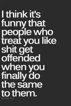 it's true.. and it's funny how quickly they do become offended when you don't go out of your way for them anymore because you finally get fed up.. turn about is fair play!