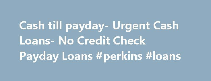 Cash till payday- Urgent Cash Loans- No Credit Check Payday Loans #perkins #loans http://remmont.com/cash-till-payday-urgent-cash-loans-no-credit-check-payday-loans-perkins-loans/  #no credit check payday loans # Welcome To No Credit Check Payday Loans No credit check payday loan is authentic and reliable loan service provider. It is one-stop loan shop where you can get all the relevant and best loan options according to your need and capability. We offer online application process which…