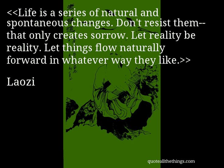 Laozi - quote-Life is a series of natural and spontaneous changes. Don't resist them—that only creates sorrow. Let reality be reality. Let things flow naturally forward in whatever way they like.Source: quoteallthethings.comMore from quoteallthethings.com:Steven Wright Quote 1887740Walter Mosley Quote 6110615Jack Kerouac Quote 9394705 #Laozi #quote #quotation #aphorism #quoteallthethings