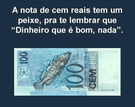 A nota de 100 reais tem um peixe. Pra te lembrar que dinheiro nada.