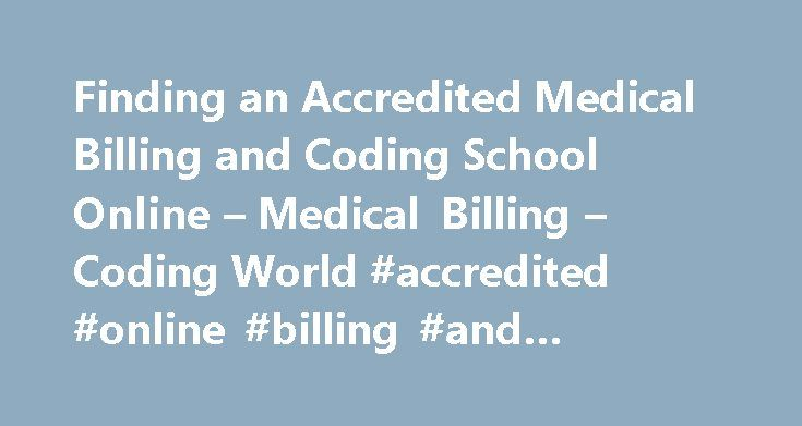 Finding an Accredited Medical Billing and Coding School Online – Medical Billing – Coding World #accredited #online #billing #and #coding #schools http://uganda.nef2.com/finding-an-accredited-medical-billing-and-coding-school-online-medical-billing-coding-world-accredited-online-billing-and-coding-schools/  # Finding an Accredited Medical Billing and Coding School Online Finding an accredited medical billing and coding school online is not as difficult as you may believe. There are many…