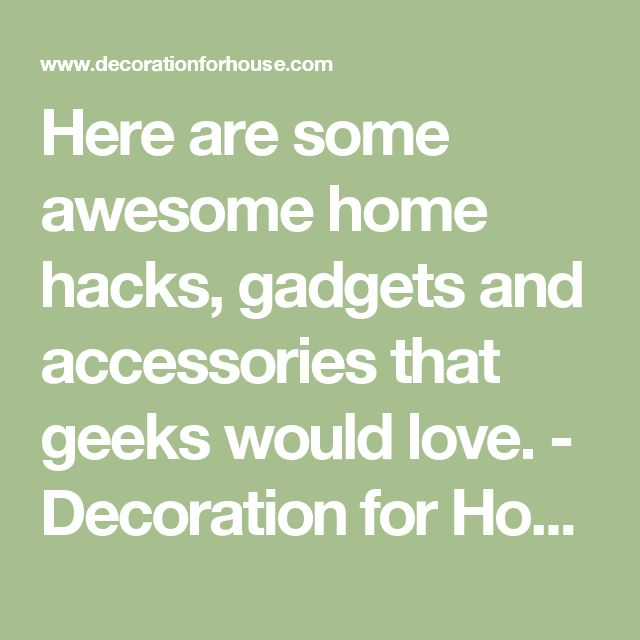 Here are some awesome home hacks, gadgets and accessories that geeks would love. - Decoration for House