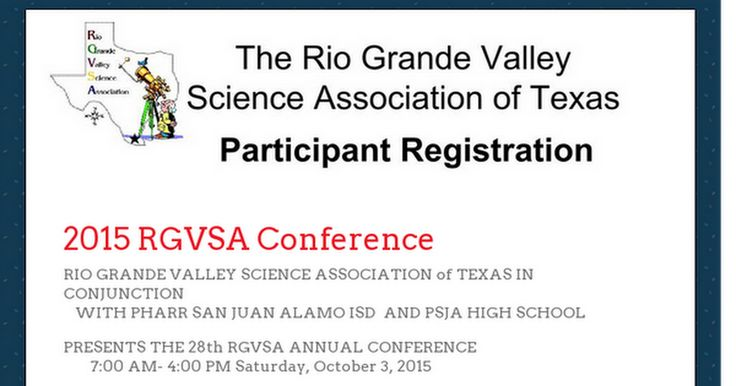 RIO GRANDE VALLEY SCIENCE ASSOCIATION of TEXAS IN CONJUNCTION    WITH PHARR SAN JUAN ALAMO ISD  AND PSJA HIGH SCHOOL  PRESENTS THE 28th RGVSA ANNUAL CONFERENCE        7:00 AM- 4:00 PM Saturday, October 3, 2015   Where: PSJA High School   805 W. Ridge Rd.,   San Juan, Texas  School Districts must fill out a registration form for each participant when submitting a group registration check.