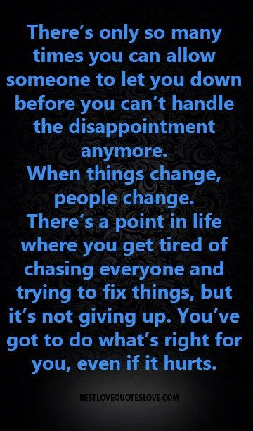 There's only so many times you can allow someone to let you down before you can't handle the disappointment anymore. When things change, people change. There's a point in life where you get tired of chasing everyone and trying to fix things, but it's not giving up. You've got to do what's right for you, even if it hurts.