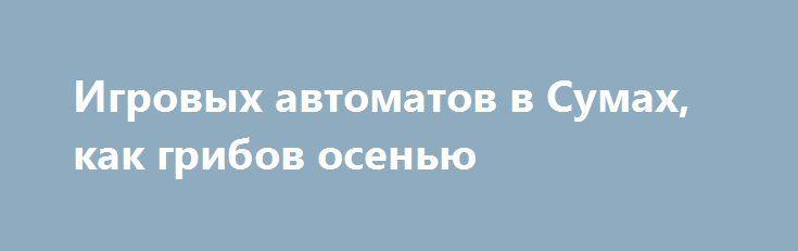 Игровых автоматов в Сумах, как грибов осенью http://sumypost.com/sumynews/sobytiya/igrovyh_avtomatov_v_sumah_kak_gribov_osenyu  За сутки копы накрыли три точки с игровыми автоматами.