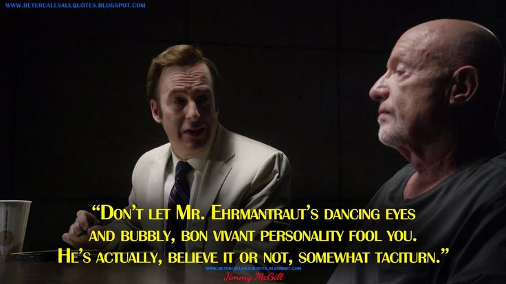 Don't let Mr. Ehrmantraut's dancing eyes and bubbly, bon vivant personality fool you. He's actually, believe it or not, somewhat taciturn. Jimmy McGill Quotes, Better Call Saul Quotes
