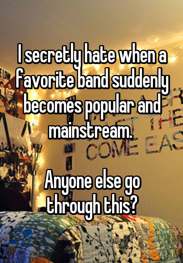 I secretly hate when a favorite band suddenly becomes popular and mainstream.   Anyone else go through this?
