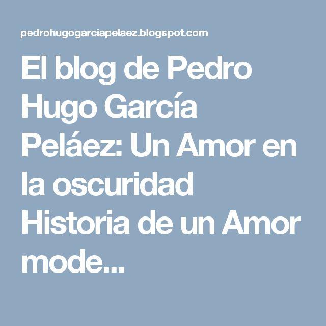 El blog de Pedro Hugo García Peláez: Un Amor en la oscuridad   Historia de un Amor mode...