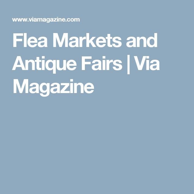 Flea Markets and Antique Fairs | Via Magazine