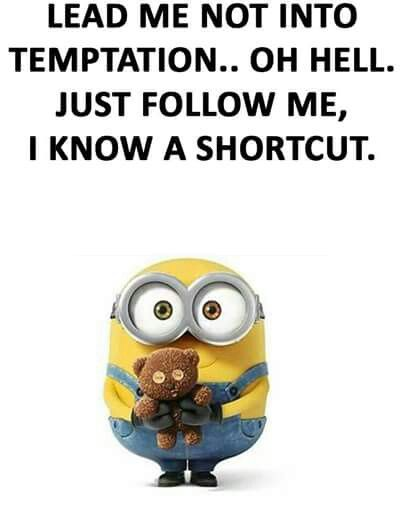 Lead me not into temptation.. oh hell.  Just follow me, I know a shortcut. - minion