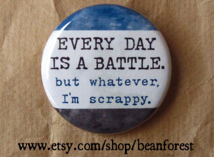 Every Day is a Battle, but whatever, I'm scrappy.: Battle, Inspiration, Quotes, Button, Truth, Funny, I M Scrappy, Things