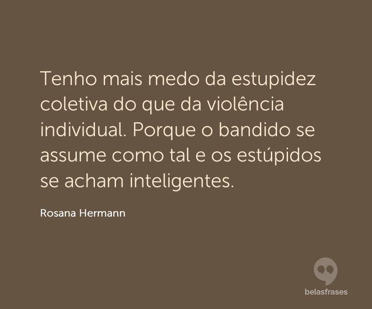 Tenho mais medo da estupidez coletiva do que da violência individual. Porque o bandido se assume como tal e os estúpidos se acham inteligentes.