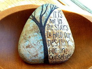 It is not in the stars to hold our destiny but in ourselves. Love how they painted this inspiration on a stone...