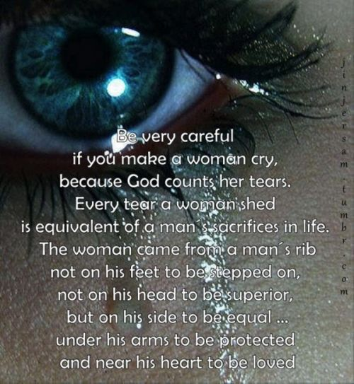 Be Very Careful if You make A Woman Cry, Because God Counts Her Tears. Every Tear A Woman Shed Is Equivalent Of A Man's Sacrifices In Life. The Woman Came From A Man's Rib, Not On His Feet To Be Stepped On, Not On His Head To Be Superior, But On His Side To Be Equal...Under His Arm To Be Protected And Near His Heart To Be Loved.