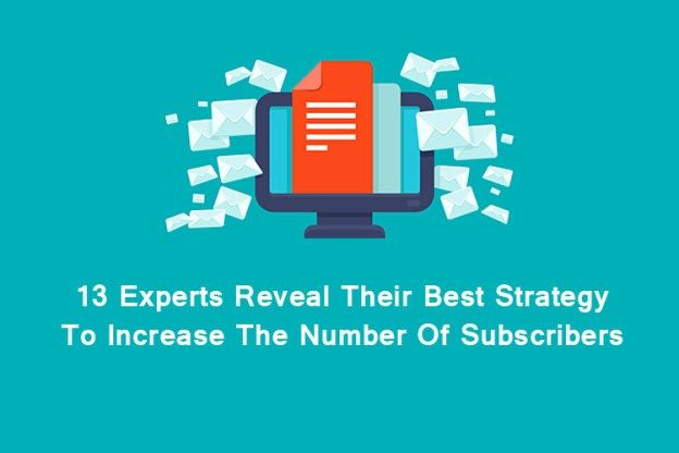 13 Experts Reveal Their Best Strategy To Increase The Number Of Subscribers