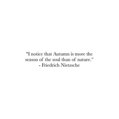 """I notice that Autumn is more the season of the soul than of nature."" Friedrich Nietzche"