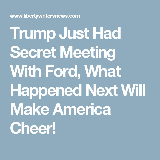 Trump Just Had Secret Meeting With Ford, What Happened Next Will Make America Cheer!