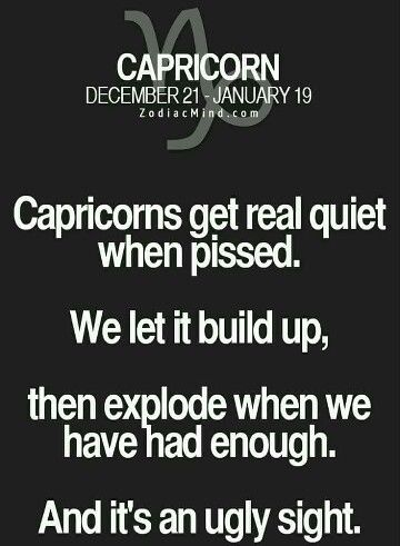 Capricorn-So very true. WE explode and cant nobody calm us down. WE only have tunnel vision at that time. Which is why i pray everyday  and night for peace. Cause I know how I can be.